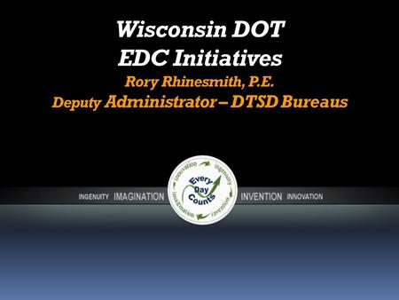 Wisconsin DOT EDC Initiatives Rory Rhinesmith, P.E. Deputy Administrator – DTSD Bureaus.