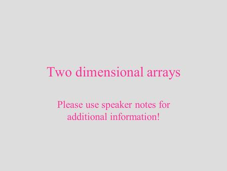 Two dimensional arrays Please use speaker notes for additional information!