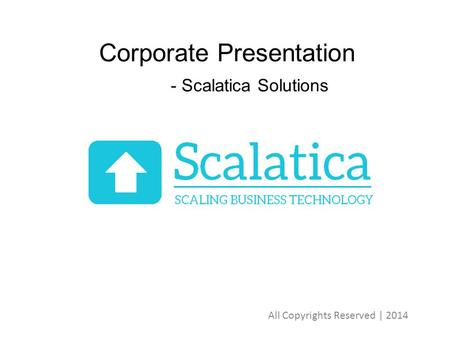 Corporate Presentation - Scalatica Solutions All Copyrights Reserved | 2014.
