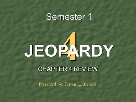 4 Semester 1 CHAPTER 4 REVIEW JEOPARDY Presented by: Terren L. Bichard.