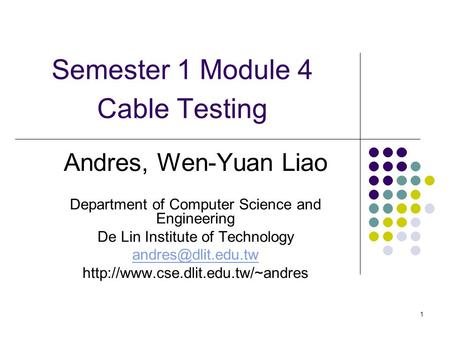 1 Semester 1 Module 4 Cable Testing Andres, Wen-Yuan Liao Department of Computer Science and Engineering De Lin Institute of Technology