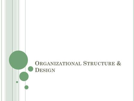 O RGANIZATIONAL S TRUCTURE & D ESIGN. Organizational Structure How job tasks are formally divided, grouped, & coordinated Organizational Design How organizational.