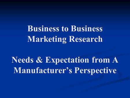 Business to Business Marketing Research Needs & Expectation from A Manufacturer's Perspective.
