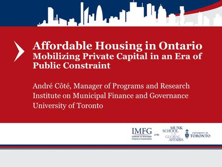 Affordable Housing in Ontario Mobilizing Private Capital in an Era of Public Constraint André Côté, Manager of Programs and Research Institute on Municipal.