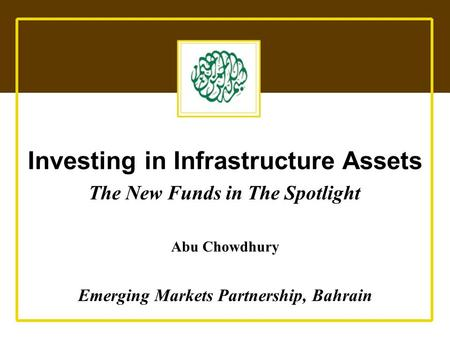 Emerging Markets Partnership Investing in Infrastructure Assets The New Funds in The Spotlight Abu Chowdhury Emerging Markets Partnership, Bahrain.
