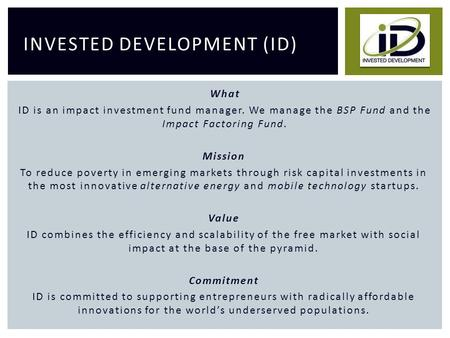 INVESTED DEVELOPMENT (ID) What ID is an impact investment fund manager. We manage the BSP Fund and the Impact Factoring Fund. Mission To reduce poverty.