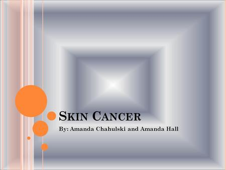 S KIN C ANCER By: Amanda Chahulski and Amanda Hall.