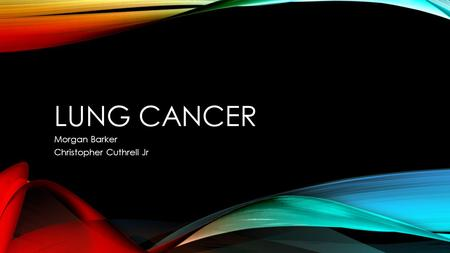 LUNG CANCER Morgan Barker Christopher Cuthrell Jr.