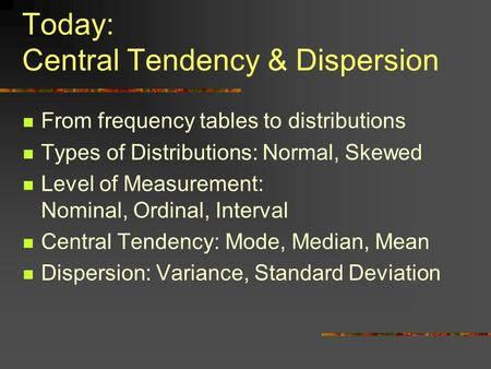 Today: Central Tendency & Dispersion From frequency tables to distributions Types of Distributions: Normal, Skewed Level of Measurement: Nominal, Ordinal,