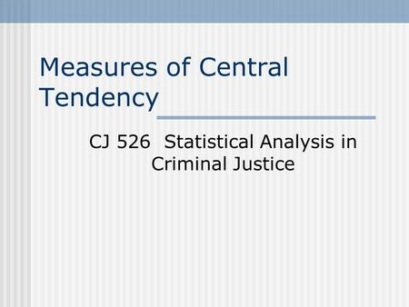 Measures of Central Tendency CJ 526 Statistical Analysis in Criminal Justice.