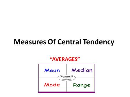 "Measures Of Central Tendency ""AVERAGES"". Measures Of Central Tendency In finding the single number that you felt best described the position at which."