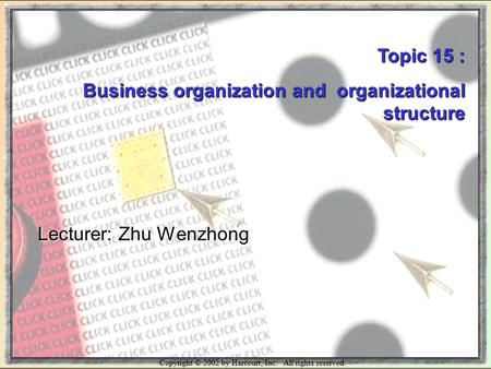 Copyright © 2002 by Harcourt, Inc. All rights reserved. Topic 15 : Business organization and organizational structure Lecturer: Zhu Wenzhong.