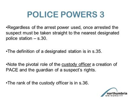 POLICE POWERS 3 Regardless of the arrest power used, once arrested the suspect must be taken straight to the nearest designated police station – s.30.