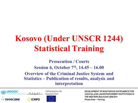 Kosovo (Under UNSCR 1244) Statistical Training Prosecution / Courts Session 6, October 7 th, 14.45 – 16.00 Overview of the Criminal Justice System and.