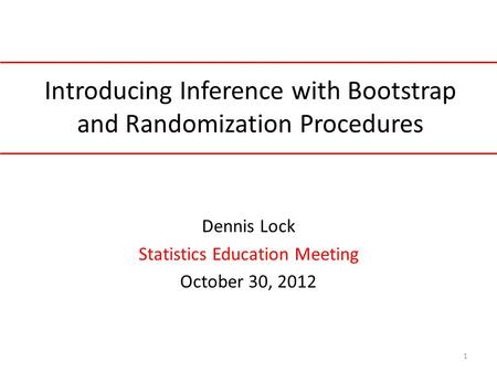 Introducing Inference with Bootstrap and Randomization Procedures Dennis Lock Statistics Education Meeting October 30, 2012 1.