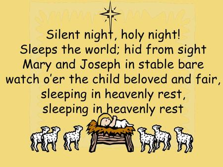 Silent night, holy night! Sleeps the world; hid from sight Mary and Joseph in stable bare watch o'er the child beloved and fair, sleeping in heavenly rest,