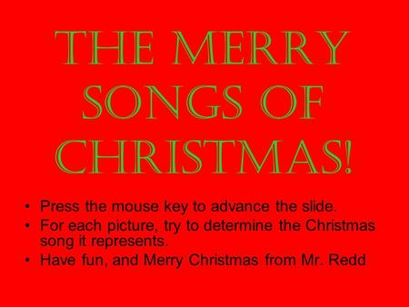 The Merry Songs of Christmas! Press the mouse key to advance the slide. For each picture, try to determine the Christmas song it represents. Have fun,