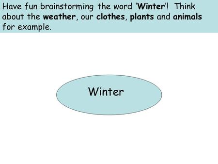 Have fun brainstorming the word 'Winter'! Think about the weather, our clothes, plants and animals for example. Winter.