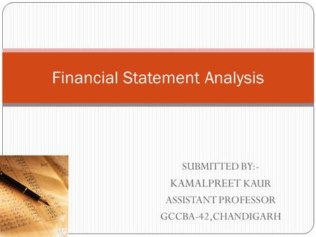 SUBMITTED BY:- KAMALPREET KAUR ASSISTANT PROFESSOR GCCBA-42,CHANDIGARH Financial Statement Analysis.