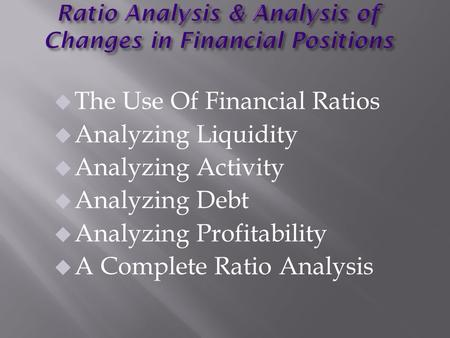 U The Use Of Financial Ratios u Analyzing Liquidity u Analyzing Activity u Analyzing Debt u Analyzing Profitability u A Complete Ratio Analysis.