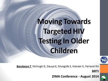 Moving Towards Targeted HIV Testing In Older Children Bandason T, McHugh G, Dauya E, Mungofa S, Kranzer K, Ferrand RA BRTI ZIMA Conference - August 2014.