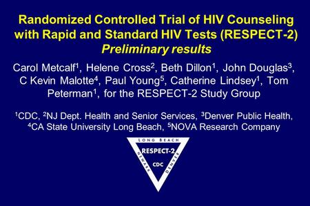 Randomized Controlled Trial of HIV Counseling with Rapid and Standard HIV Tests (RESPECT-2) Preliminary results Carol Metcalf 1, Helene Cross 2, Beth Dillon.