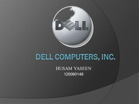 HUSAM YASEEN 120060148. About Dell Computers, Inc. Is global technology corporation that develops, manufactures, sells, and supports personal computers.