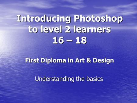 Introducing Photoshop to level 2 learners 16 – 18 First Diploma in Art & Design Understanding the basics.