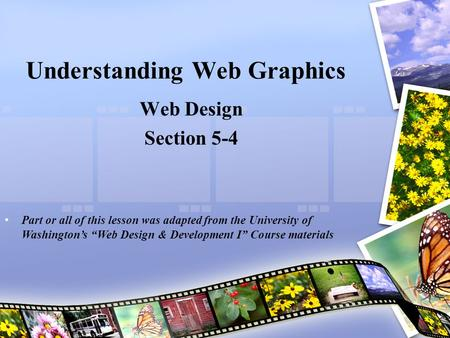 "Understanding Web Graphics Web Design Section 5-4 Part or all of this lesson was adapted from the University of Washington's ""Web Design & Development."
