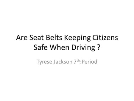 Are Seat Belts Keeping Citizens Safe When Driving ? Tyrese Jackson 7 th :Period.