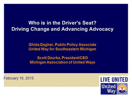 Who is in the Driver's Seat? Driving Change and Advancing Advocacy Ghida Dagher, Public Policy Associate United Way for Southeastern Michigan Scott Dzurka,