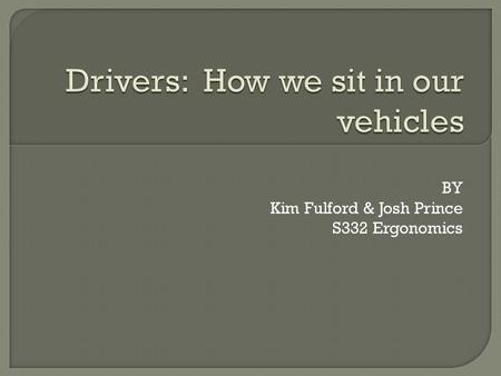 BY Kim Fulford & Josh Prince S332 Ergonomics.  Keeping fatigue low by avoiding stress while driving on long trips  Good seat position  Good shoulder.