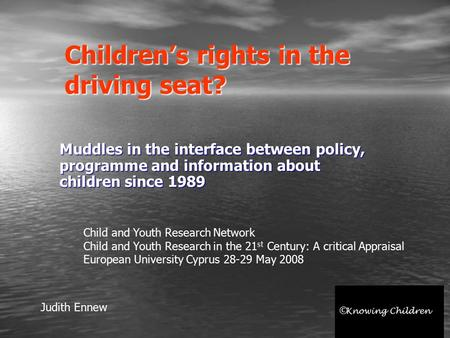 Children's rights in the driving seat? Muddles in the interface between policy, programme and information about children since 1989 Judith Ennew Child.