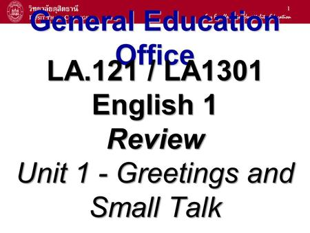 1 General Education Office LA.121 / LA1301 English 1 Review Unit 1 - Greetings and Small Talk.