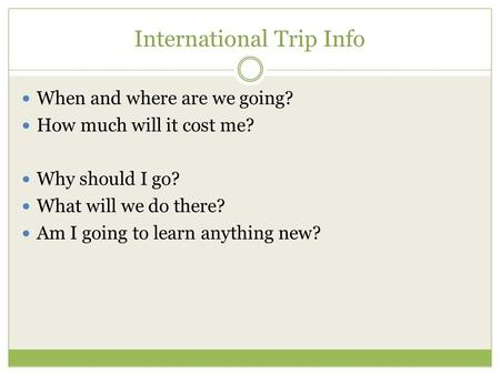 International Trip Info When and where are we going? How much will it cost me? Why should I go? What will we do there? Am I going to learn anything new?