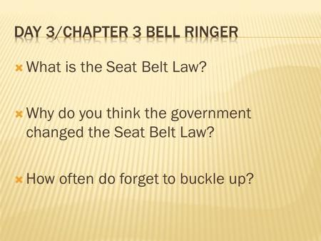  What is the Seat Belt Law?  Why do you think the government changed the Seat Belt Law?  How often do forget to buckle up?