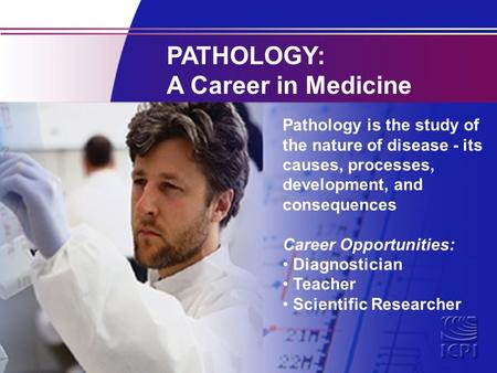 PATHOLOGY: A Career in Medicine Pathology is the study of the nature of disease - its causes, processes, development, and consequences Career Opportunities: