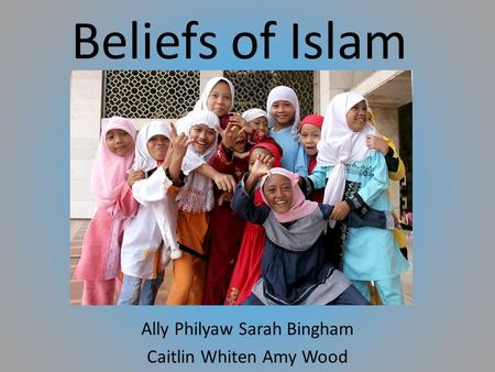 Beliefs of Islam Ally Philyaw Sarah Bingham Caitlin Whiten Amy Wood.