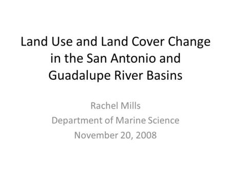 Land Use and Land Cover Change in the San Antonio and Guadalupe River Basins Rachel Mills Department of Marine Science November 20, 2008.