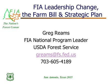 F I A San Antonio, Texas 2015 The Nation's Forest Census FIA Leadership Change, the Farm Bill & Strategic Plan Greg Reams FIA National Program Leader USDA.