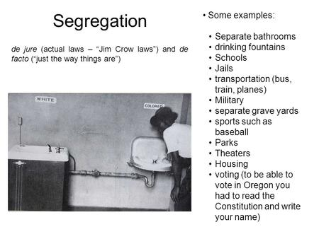 Segregation Some examples: Separate bathrooms drinking fountains Schools Jails transportation (bus, train, planes) Military separate grave yards sports.