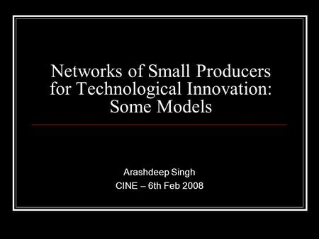 Networks of Small Producers for Technological Innovation: Some Models Arashdeep Singh CINE – 6th Feb 2008.