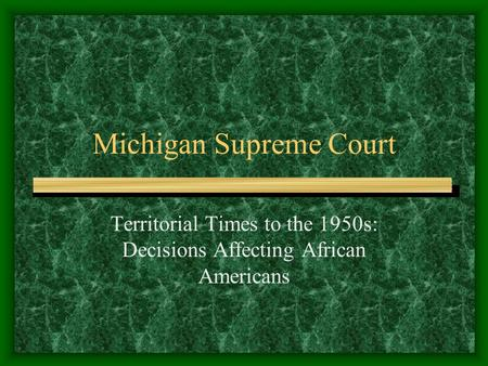 Michigan Supreme Court Territorial Times to the 1950s: Decisions Affecting African Americans.
