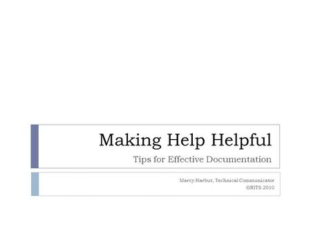 Making Help Helpful Tips for Effective Documentation Marcy Harbut, Technical Communicator GRITS 2010.