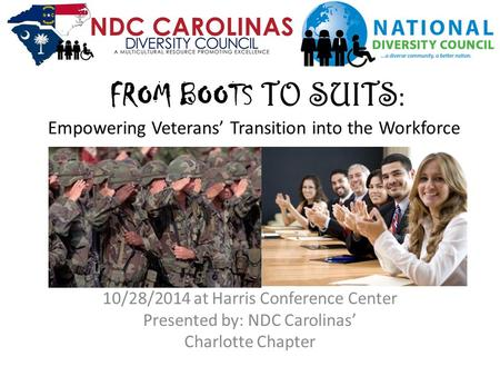 FROM BOOTS TO SUITS : Empowering Veterans' Transition into the Workforce 10/28/2014 at Harris Conference Center Presented by: NDC Carolinas' Charlotte.
