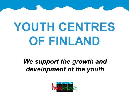 YOUTH CENTRES OF FINLAND We support the growth and development of the youth.