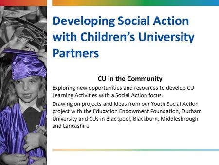 Developing Social Action with Children's University Partners CU in the Community Exploring new opportunities and resources to develop CU Learning Activities.