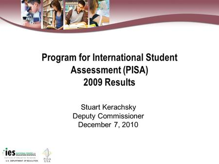 U.S. DEPARTMENT OF EDUCATION Program for International Student Assessment (PISA) 2009 Results Stuart Kerachsky Deputy Commissioner December 7, 2010.