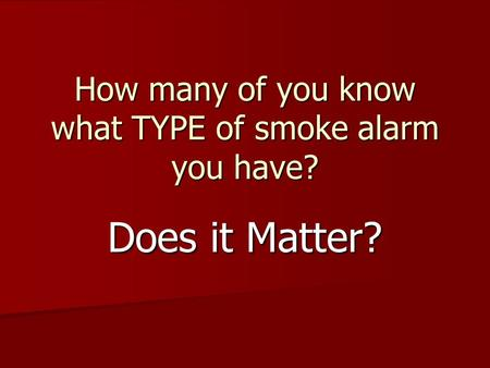 How many of you know what TYPE of smoke alarm you have? Does it Matter?