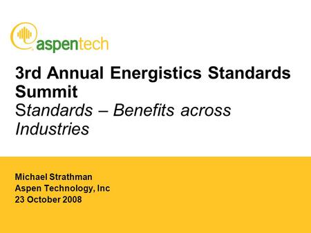 3rd Annual Energistics Standards Summit Standards – Benefits across Industries Michael Strathman Aspen Technology, Inc 23 October 2008.